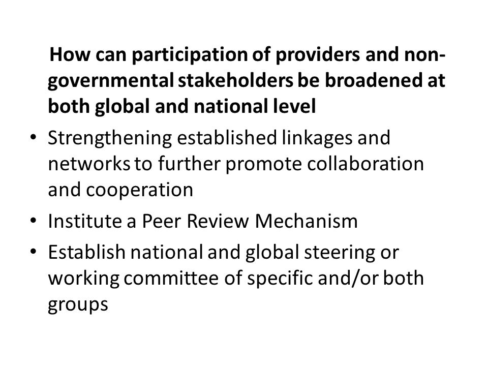 How can participation of providers and non- governmental stakeholders be broadened at both global and national level Strengthening established linkages and networks to further promote collaboration and cooperation Institute a Peer Review Mechanism Establish national and global steering or working committee of specific and/or both groups