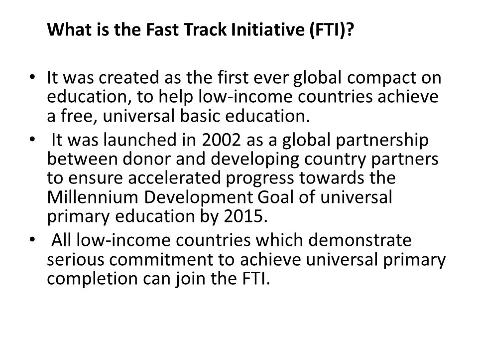 What is the Fast Track Initiative (FTI)? It was created as the first ever global compact on education, to help low-income countries achieve a free, un