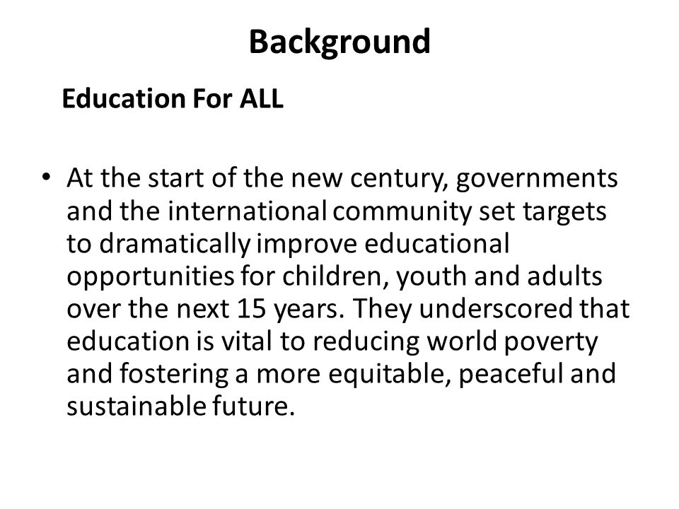 Background Education For ALL At the start of the new century, governments and the international community set targets to dramatically improve educational opportunities for children, youth and adults over the next 15 years.