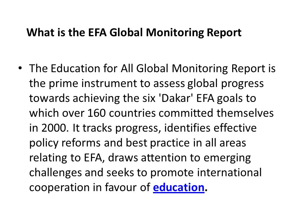 What is the EFA Global Monitoring Report The Education for All Global Monitoring Report is the prime instrument to assess global progress towards achieving the six Dakar EFA goals to which over 160 countries committed themselves in 2000.