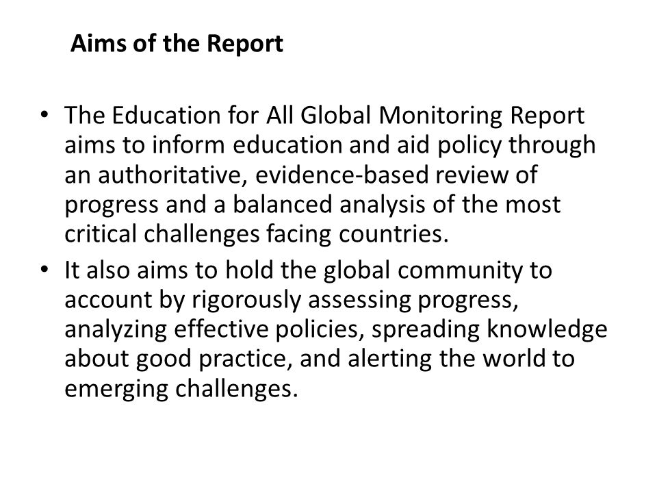 Aims of the Report The Education for All Global Monitoring Report aims to inform education and aid policy through an authoritative, evidence-based review of progress and a balanced analysis of the most critical challenges facing countries.
