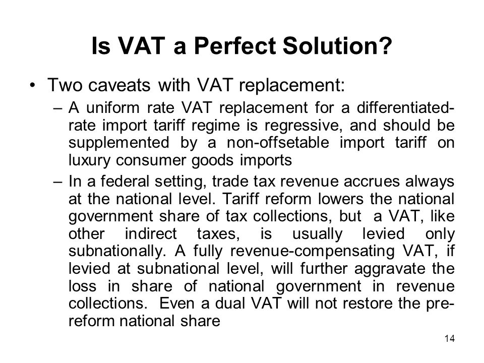 14 Is VAT a Perfect Solution? Two caveats with VAT replacement: –A uniform rate VAT replacement for a differentiated- rate import tariff regime is reg