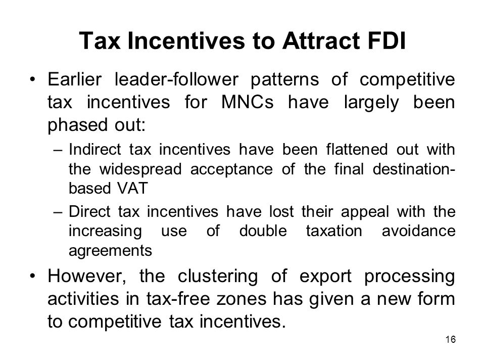 16 Tax Incentives to Attract FDI Earlier leader-follower patterns of competitive tax incentives for MNCs have largely been phased out: –Indirect tax incentives have been flattened out with the widespread acceptance of the final destination- based VAT –Direct tax incentives have lost their appeal with the increasing use of double taxation avoidance agreements However, the clustering of export processing activities in tax-free zones has given a new form to competitive tax incentives.