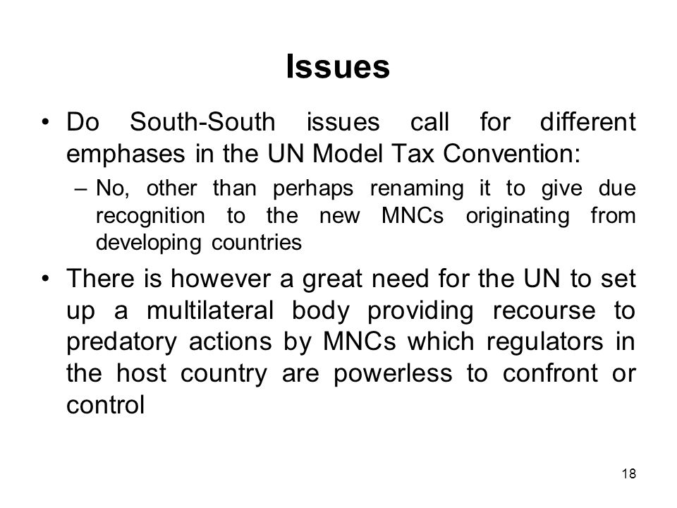 18 Issues Do South-South issues call for different emphases in the UN Model Tax Convention: –No, other than perhaps renaming it to give due recognition to the new MNCs originating from developing countries There is however a great need for the UN to set up a multilateral body providing recourse to predatory actions by MNCs which regulators in the host country are powerless to confront or control
