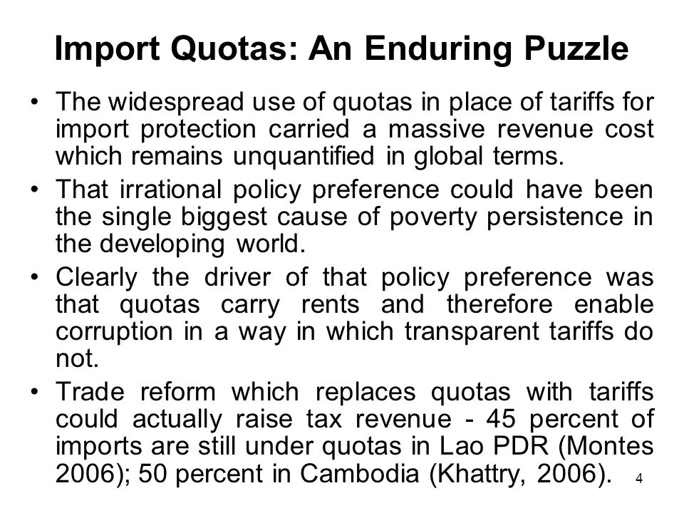 4 Import Quotas: An Enduring Puzzle The widespread use of quotas in place of tariffs for import protection carried a massive revenue cost which remains unquantified in global terms.