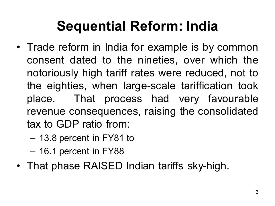 6 Sequential Reform: India Trade reform in India for example is by common consent dated to the nineties, over which the notoriously high tariff rates