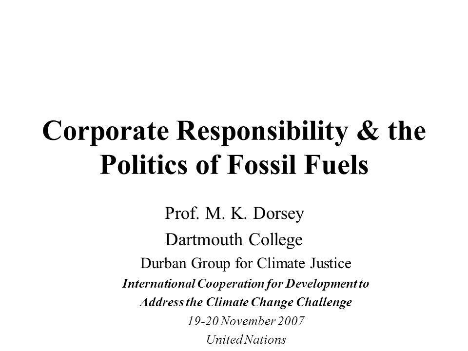 Corporate Responsibility & the Politics of Fossil Fuels Prof. M. K. Dorsey Dartmouth College Durban Group for Climate Justice International Cooperatio