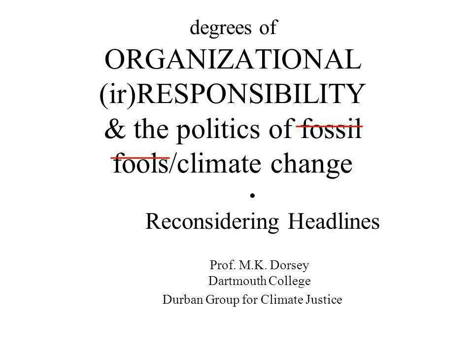 degrees of ORGANIZATIONAL (ir)RESPONSIBILITY & the politics of fossil fools/climate change Reconsidering Headlines Prof. M.K. Dorsey Dartmouth College