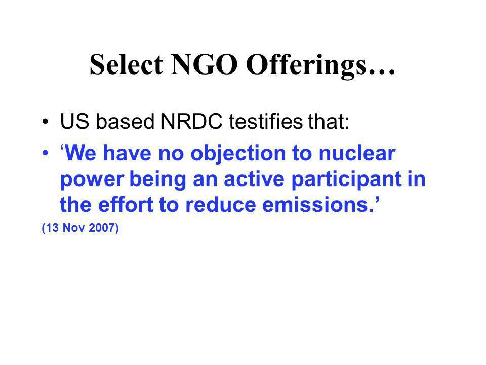 Select NGO Offerings… US based NRDC testifies that: We have no objection to nuclear power being an active participant in the effort to reduce emission