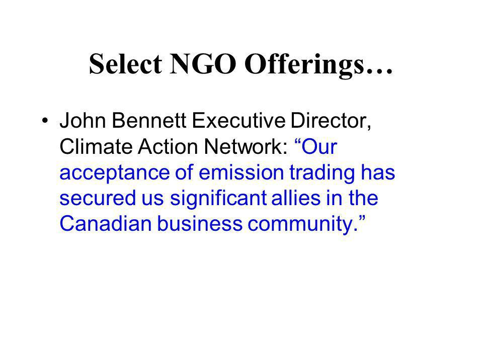 Select NGO Offerings… John Bennett Executive Director, Climate Action Network: Our acceptance of emission trading has secured us significant allies in the Canadian business community.