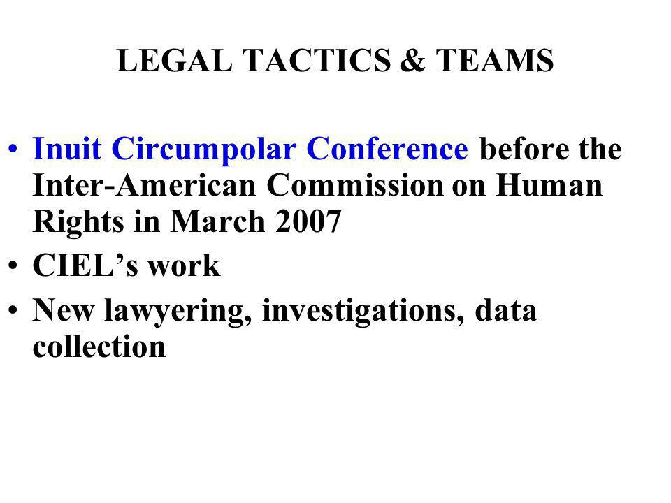 LEGAL TACTICS & TEAMS Inuit Circumpolar Conference before the Inter-American Commission on Human Rights in March 2007 CIELs work New lawyering, investigations, data collection