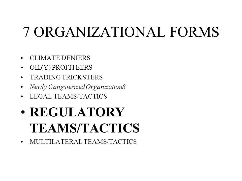 7 ORGANIZATIONAL FORMS CLIMATE DENIERS OIL(Y) PROFITEERS TRADING TRICKSTERS Newly Gangsterized OrganizationS LEGAL TEAMS/TACTICS REGULATORY TEAMS/TACT