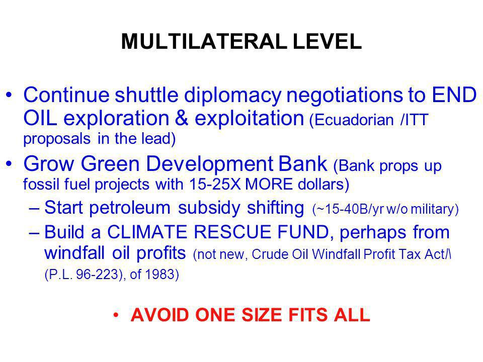 MULTILATERAL LEVEL Continue shuttle diplomacy negotiations to END OIL exploration & exploitation (Ecuadorian /ITT proposals in the lead) Grow Green Development Bank (Bank props up fossil fuel projects with 15-25X MORE dollars) –Start petroleum subsidy shifting (~15-40B/yr w/o military) –Build a CLIMATE RESCUE FUND, perhaps from windfall oil profits (not new, Crude Oil Windfall Profit Tax Act (P.L.