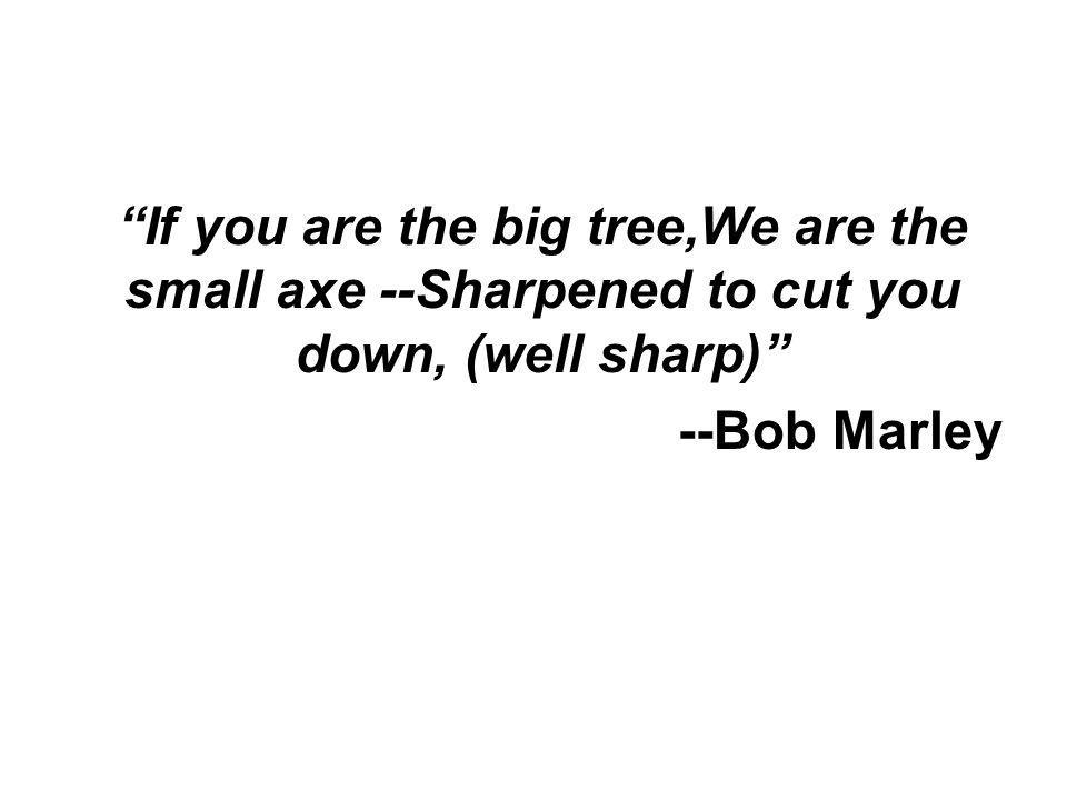 If you are the big tree,We are the small axe --Sharpened to cut you down, (well sharp) --Bob Marley