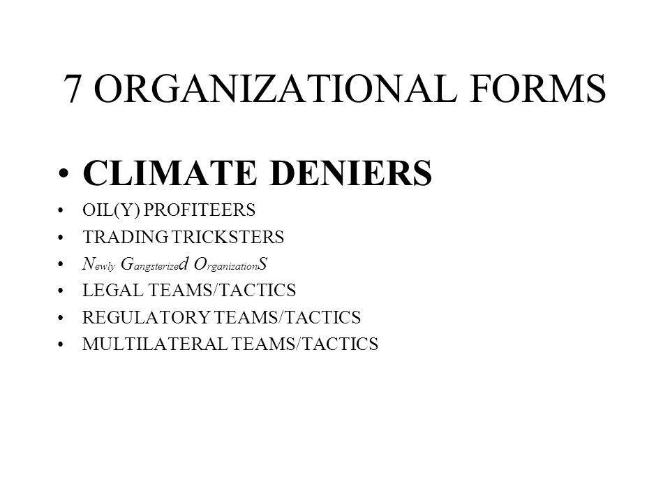 7 ORGANIZATIONAL FORMS CLIMATE DENIERS OIL(Y) PROFITEERS TRADING TRICKSTERS N ewly G angsterize d O rganization S LEGAL TEAMS/TACTICS REGULATORY TEAMS