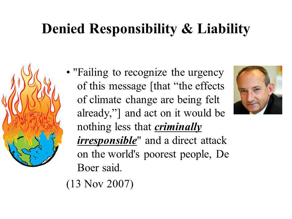 Denied Responsibility & Liability Failing to recognize the urgency of this message [that the effects of climate change are being felt already,] and act on it would be nothing less that criminally irresponsible and a direct attack on the world s poorest people, De Boer said.