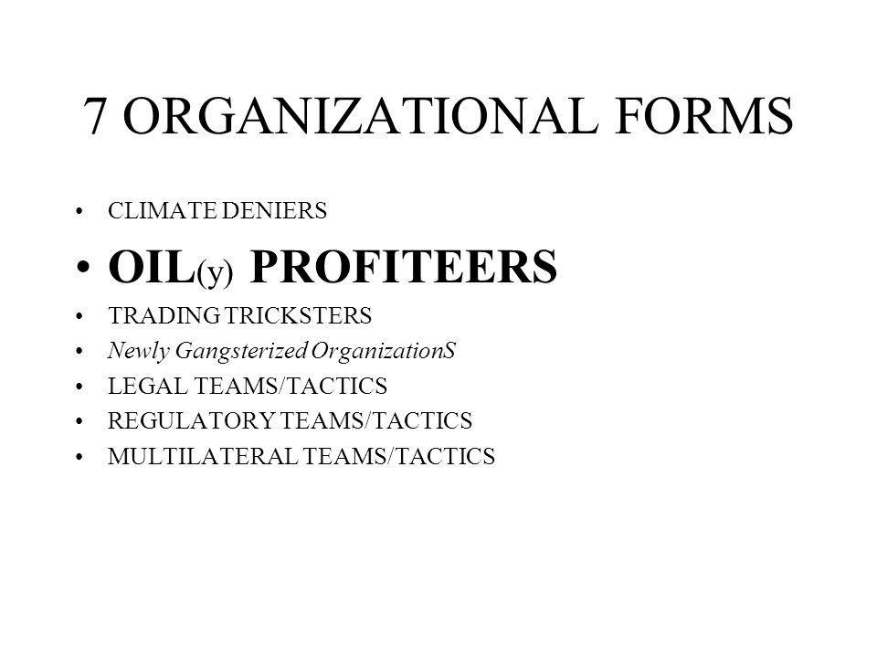 7 ORGANIZATIONAL FORMS CLIMATE DENIERS OIL (y) PROFITEERS TRADING TRICKSTERS Newly Gangsterized OrganizationS LEGAL TEAMS/TACTICS REGULATORY TEAMS/TACTICS MULTILATERAL TEAMS/TACTICS