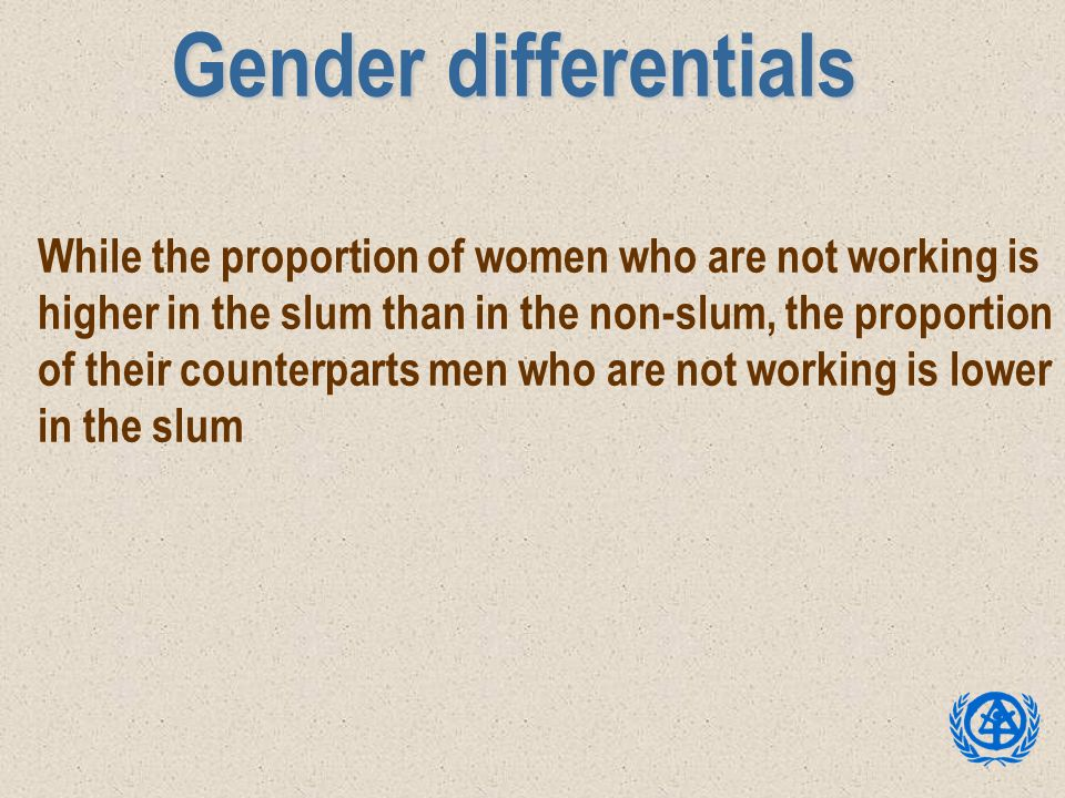 Gender differentials While the proportion of women who are not working is higher in the slum than in the non-slum, the proportion of their counterpart