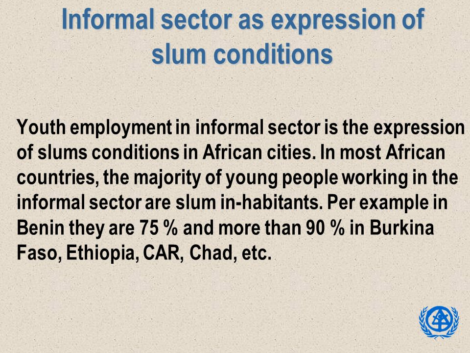 Informal sector as expression of slum conditions Youth employment in informal sector is the expression of slums conditions in African cities. In most