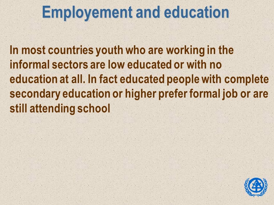 Employement and education In most countries youth who are working in the informal sectors are low educated or with no education at all. In fact educat