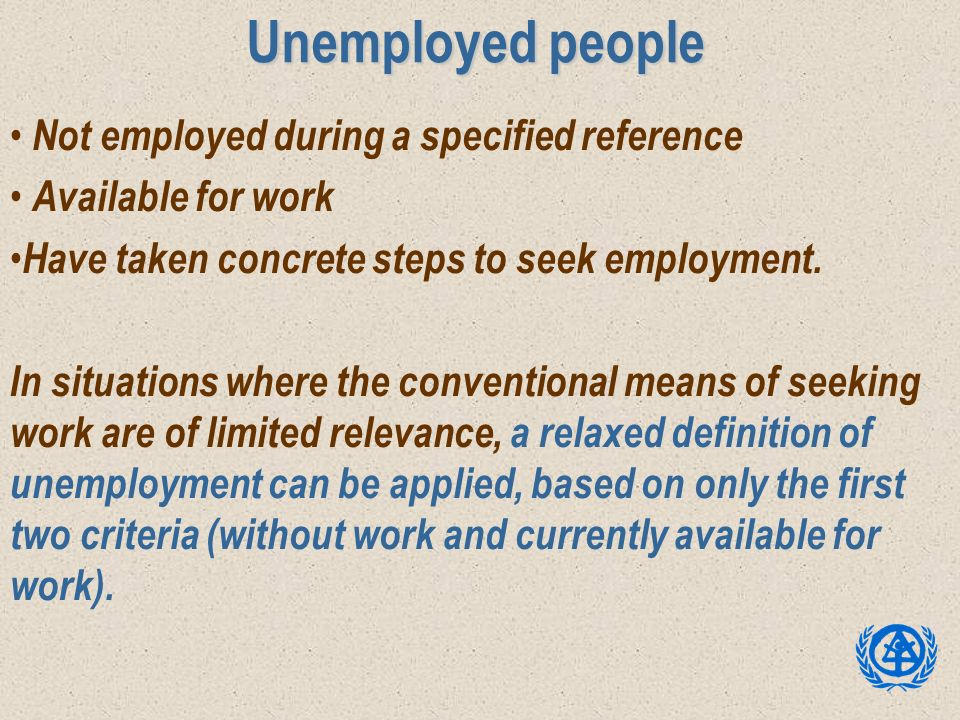 Unemployed people Not employed during a specified reference Available for work Have taken concrete steps to seek employment. In situations where the c