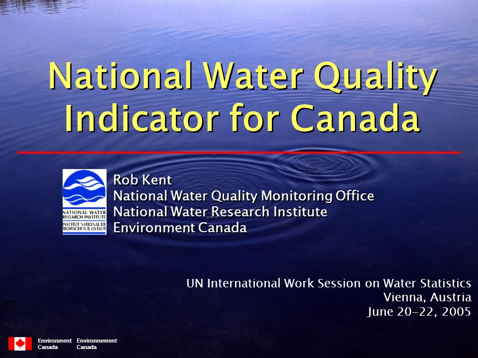 Environment Environnement Canada Rob Kent National Water Quality Monitoring Office National Water Research Institute Environment Canada Rob Kent National Water Quality Monitoring Office National Water Research Institute Environment Canada National Water Quality Indicator for Canada National Water Quality Indicator for Canada UN International Work Session on Water Statistics Vienna, Austria June 20-22, 2005
