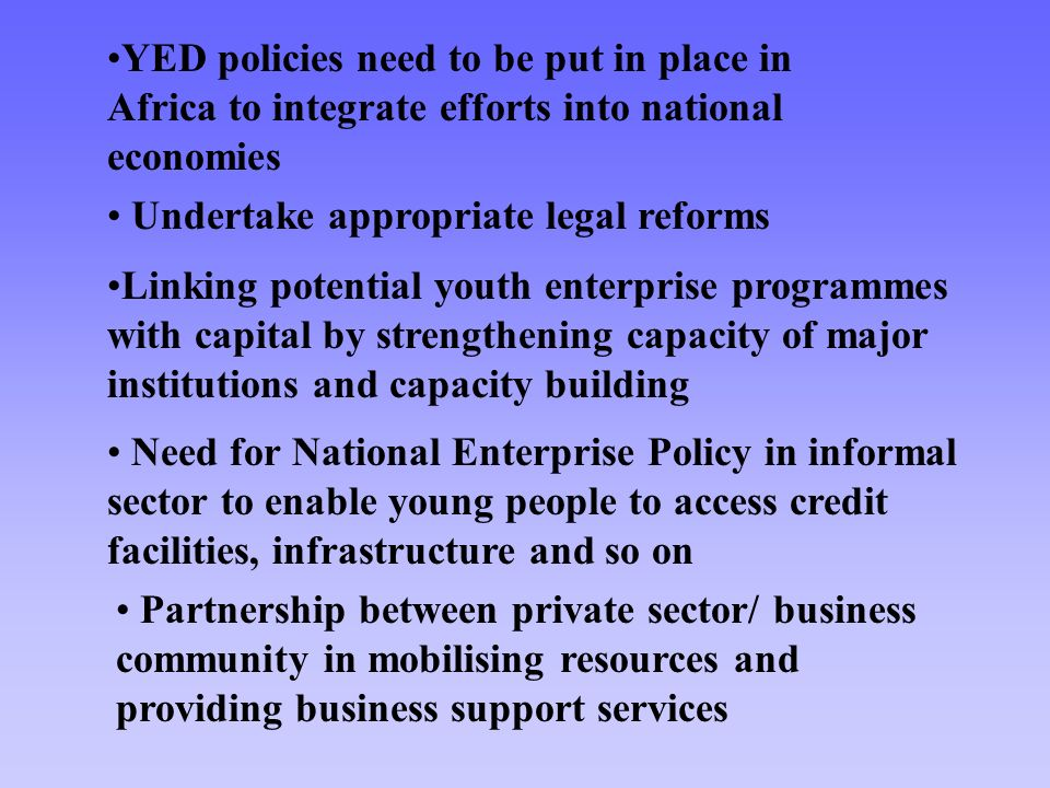 Need for National Enterprise Policy in informal sector to enable young people to access credit facilities, infrastructure and so on Partnership betwee