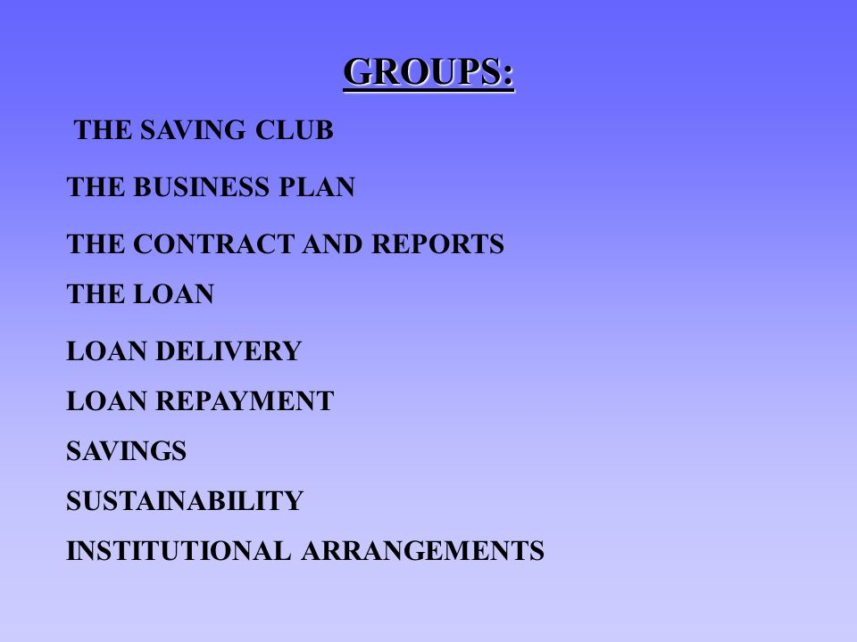 GROUPS: THE SAVING CLUB THE BUSINESS PLAN THE CONTRACT AND REPORTS THE LOAN LOAN DELIVERY LOAN REPAYMENT SAVINGS SUSTAINABILITY INSTITUTIONAL ARRANGEM