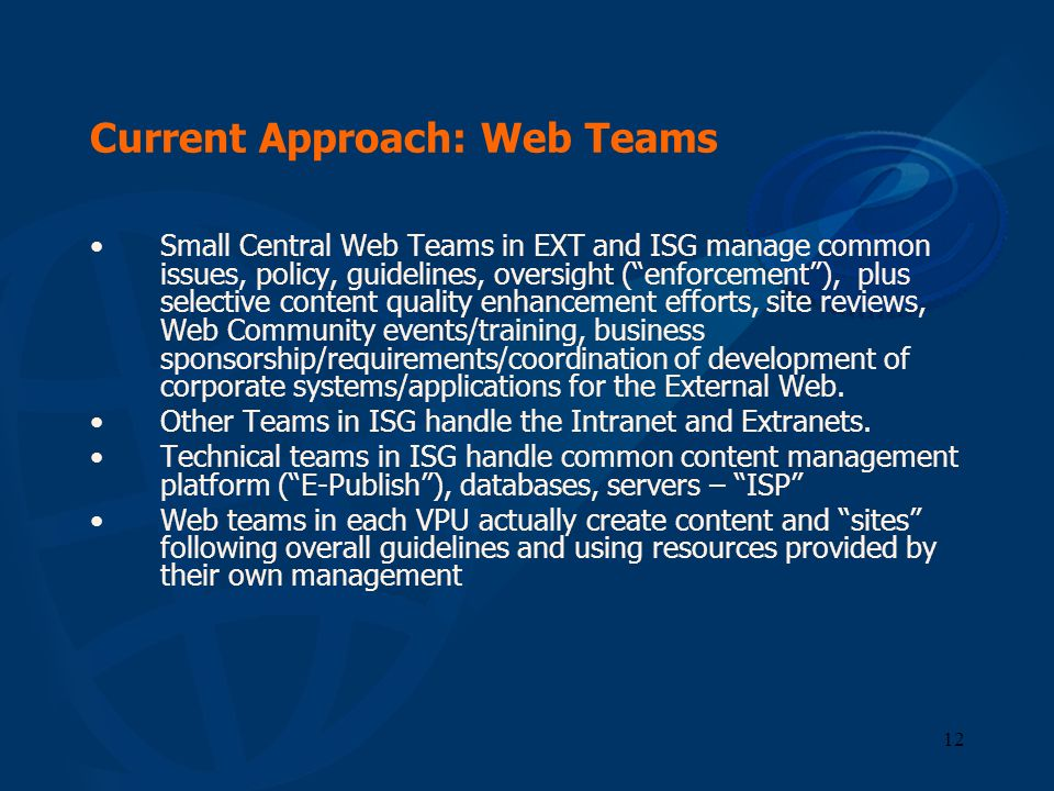 12 Current Approach: Web Teams Small Central Web Teams in EXT and ISG manage common issues, policy, guidelines, oversight (enforcement), plus selectiv