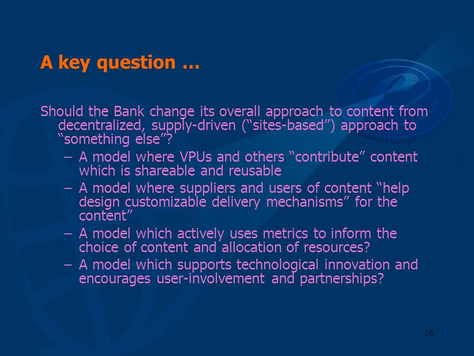 16 A key question … Should the Bank change its overall approach to content from decentralized, supply-driven (sites-based) approach to something else?