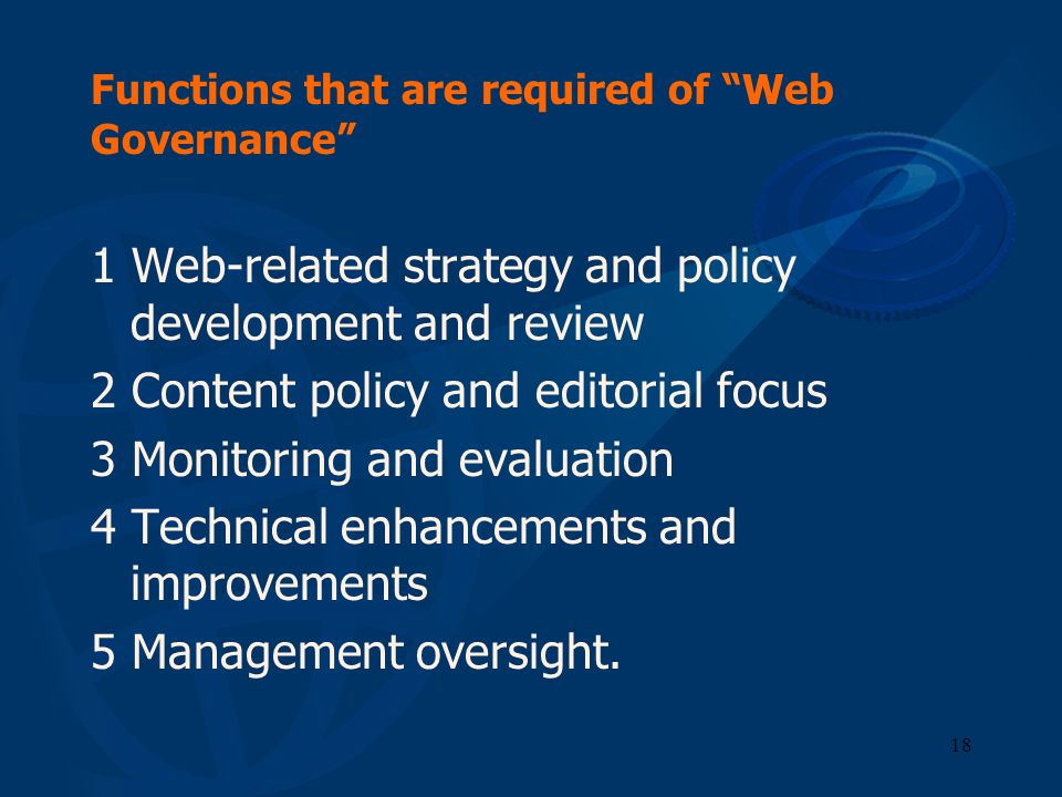 18 Functions that are required of Web Governance 1 Web-related strategy and policy development and review 2 Content policy and editorial focus 3 Monit