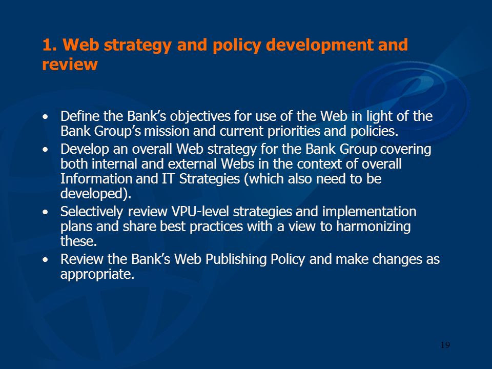 19 1. Web strategy and policy development and review Define the Banks objectives for use of the Web in light of the Bank Groups mission and current pr