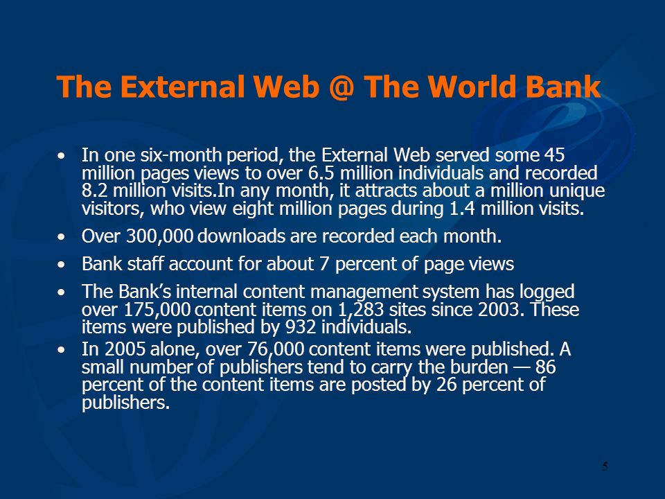 5 The External Web @ The World Bank In one six-month period, the External Web served some 45 million pages views to over 6.5 million individuals and r