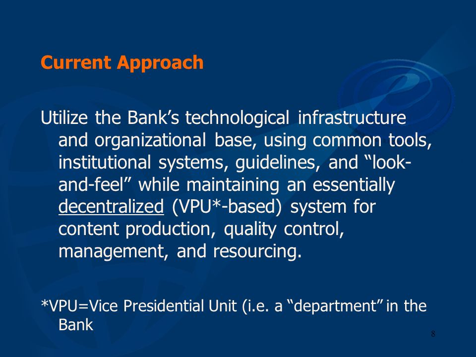 8 Current Approach Utilize the Banks technological infrastructure and organizational base, using common tools, institutional systems, guidelines, and