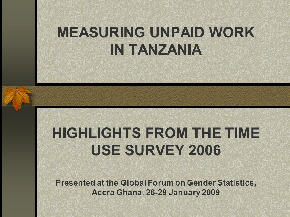 MEASURING UNPAID WORK IN TANZANIA HIGHLIGHTS FROM THE TIME USE SURVEY 2006 Presented at the Global Forum on Gender Statistics, Accra Ghana, 26-28 January 2009