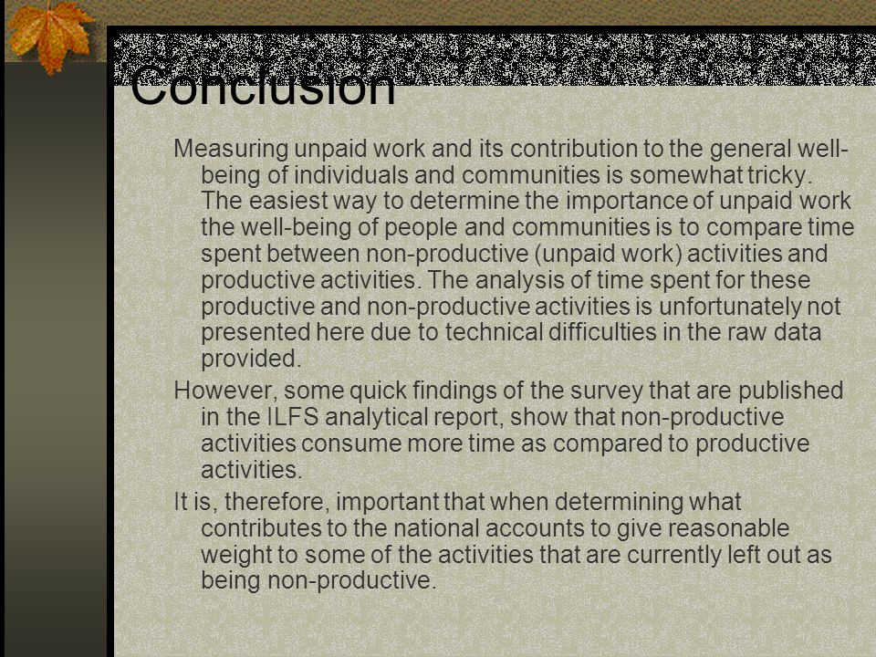 Conclusion Measuring unpaid work and its contribution to the general well- being of individuals and communities is somewhat tricky.