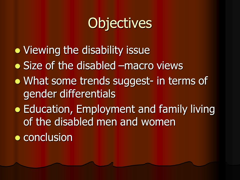 Objectives Viewing the disability issue Viewing the disability issue Size of the disabled –macro views Size of the disabled –macro views What some trends suggest- in terms of gender differentials What some trends suggest- in terms of gender differentials Education, Employment and family living of the disabled men and women Education, Employment and family living of the disabled men and women conclusion conclusion