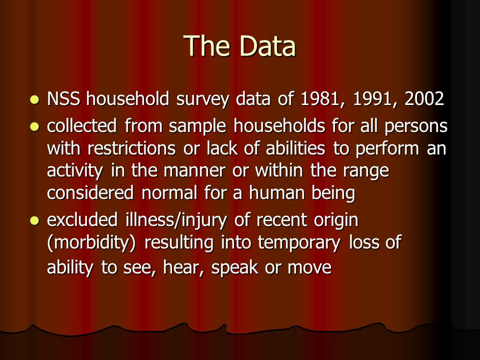 The Data NSS household survey data of 1981, 1991, 2002 NSS household survey data of 1981, 1991, 2002 collected from sample households for all persons with restrictions or lack of abilities to perform an activity in the manner or within the range considered normal for a human being collected from sample households for all persons with restrictions or lack of abilities to perform an activity in the manner or within the range considered normal for a human being excluded illness/injury of recent origin (morbidity) resulting into temporary loss of ability to see, hear, speak or move excluded illness/injury of recent origin (morbidity) resulting into temporary loss of ability to see, hear, speak or move