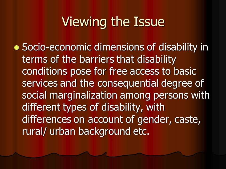 Viewing the Issue Socio-economic dimensions of disability in terms of the barriers that disability conditions pose for free access to basic services and the consequential degree of social marginalization among persons with different types of disability, with differences on account of gender, caste, rural/ urban background etc.