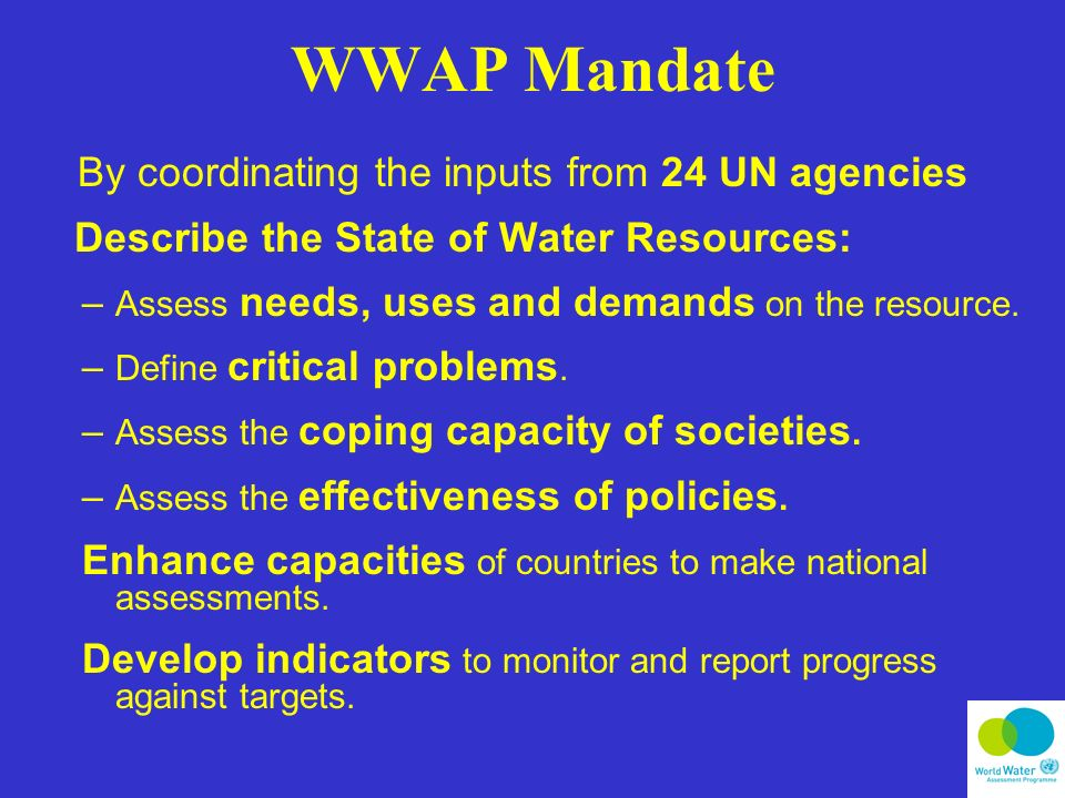 WWAP Mandate By coordinating the inputs from 24 UN agencies Describe the State of Water Resources: – Assess needs, uses and demands on the resource.