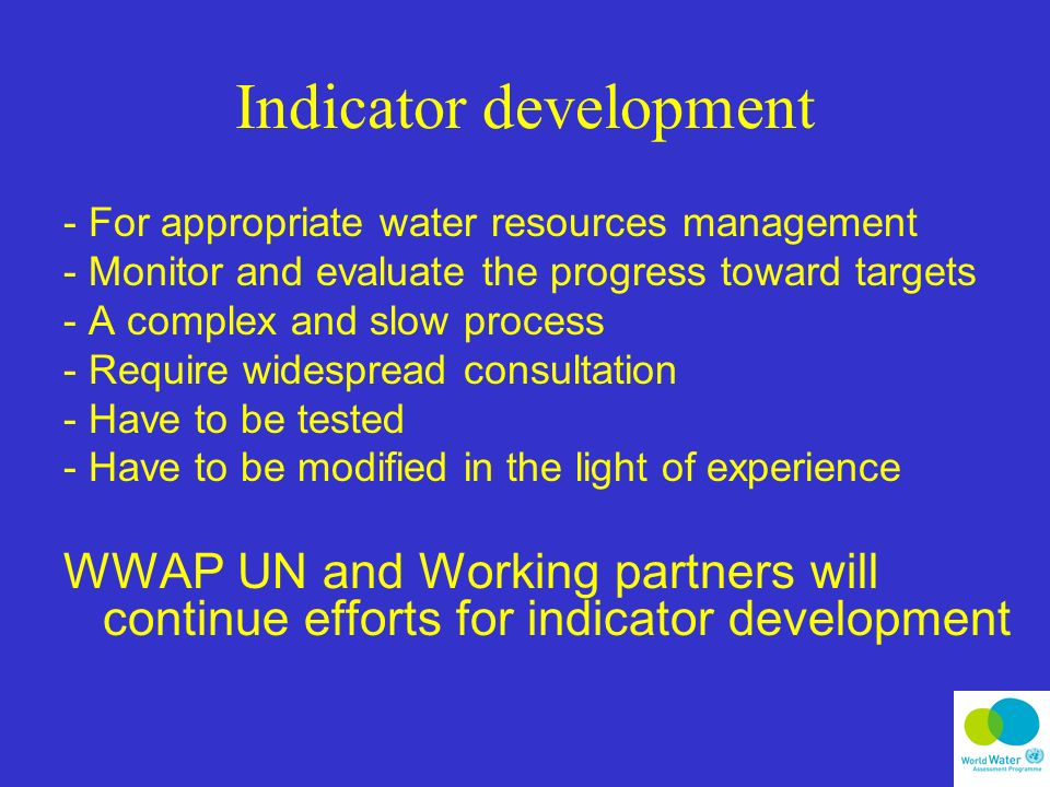 Indicator development - For appropriate water resources management - Monitor and evaluate the progress toward targets - A complex and slow process - Require widespread consultation - Have to be tested - Have to be modified in the light of experience WWAP UN and Working partners will continue efforts for indicator development