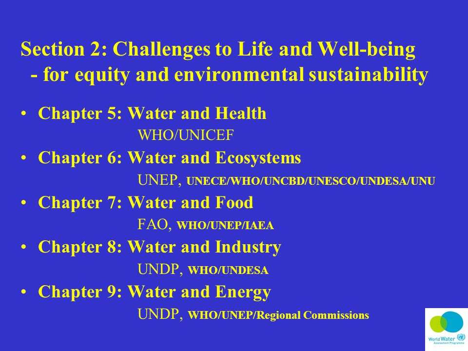 Section 2: Challenges to Life and Well-being - for equity and environmental sustainability Chapter 5: Water and Health WHO/UNICEF Chapter 6: Water and Ecosystems UNEP, UNECE/WHO/UNCBD/UNESCO/UNDESA/UNU Chapter 7: Water and Food FAO, WHO/UNEP/IAEA Chapter 8: Water and Industry UNDP, WHO/UNDESA Chapter 9: Water and Energy UNDP, WHO/UNEP/Regional Commissions