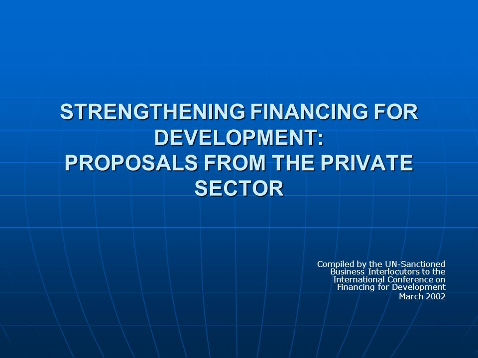 STRENGTHENING FINANCING FOR DEVELOPMENT: PROPOSALS FROM THE PRIVATE SECTOR Compiled by the UN-Sanctioned Business Interlocutors to the International C