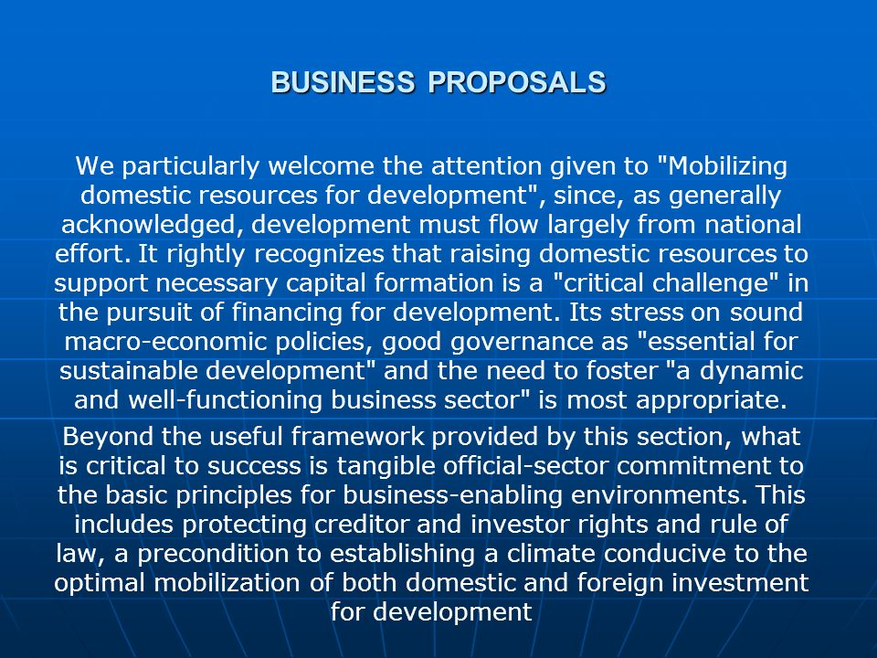 BUSINESS PROPOSALS We particularly welcome the attention given to Mobilizing domestic resources for development , since, as generally acknowledged, development must flow largely from national effort.