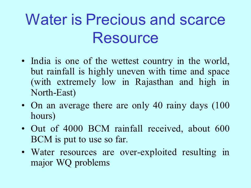 Water is Precious and scarce Resource India is one of the wettest country in the world, but rainfall is highly uneven with time and space (with extremely low in Rajasthan and high in North-East) On an average there are only 40 rainy days (100 hours) Out of 4000 BCM rainfall received, about 600 BCM is put to use so far.