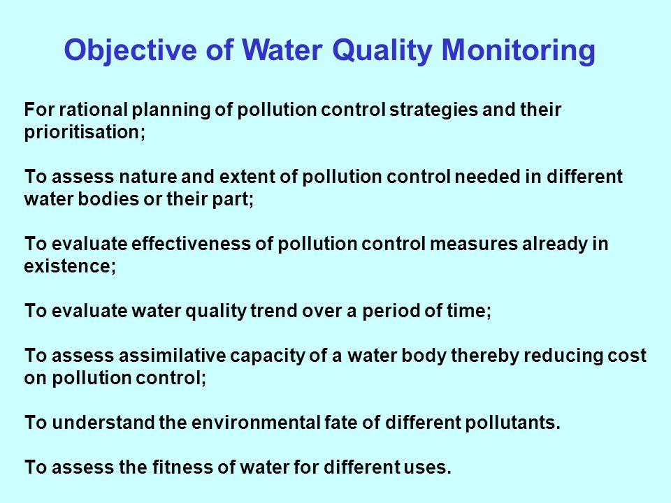 For rational planning of pollution control strategies and their prioritisation; To assess nature and extent of pollution control needed in different water bodies or their part; To evaluate effectiveness of pollution control measures already in existence; To evaluate water quality trend over a period of time; To assess assimilative capacity of a water body thereby reducing cost on pollution control; To understand the environmental fate of different pollutants.