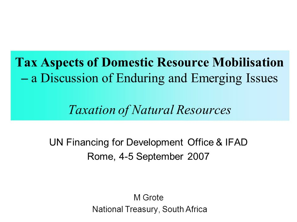 Tax Aspects of Domestic Resource Mobilisation – a Discussion of Enduring and Emerging Issues Taxation of Natural Resources UN Financing for Development Office & IFAD Rome, 4-5 September 2007 M Grote National Treasury, South Africa