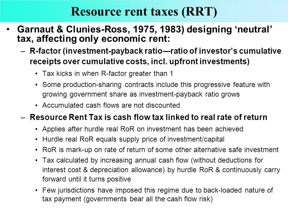 Resource rent taxes (RRT) Garnaut & Clunies-Ross, 1975, 1983) designing neutral tax, affecting only economic rent: –R-factor (investment-payback ratio
