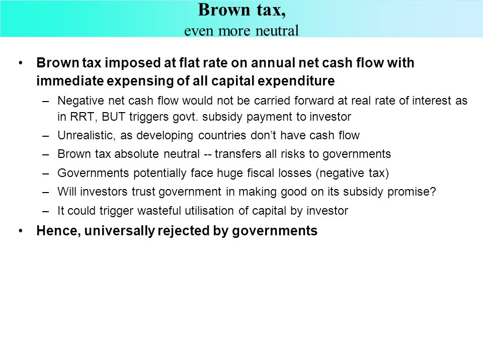 Brown tax, even more neutral Brown tax imposed at flat rate on annual net cash flow with immediate expensing of all capital expenditure –Negative net