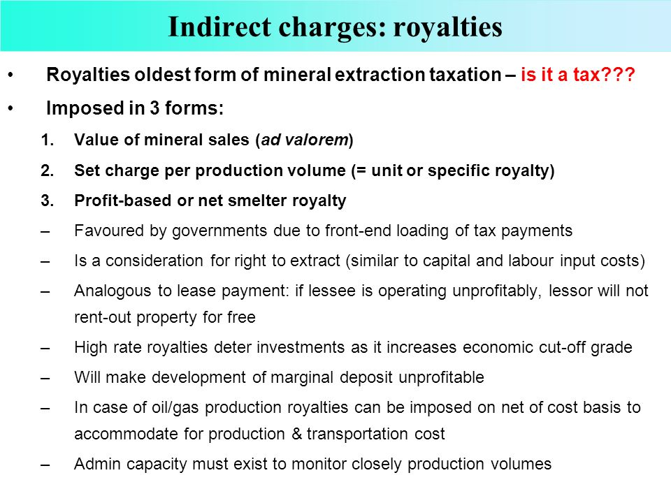 Indirect charges: royalties Royalties oldest form of mineral extraction taxation – is it a tax??? Imposed in 3 forms: 1.Value of mineral sales (ad val